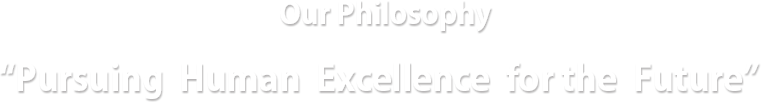 "Our Philosophy: ""Pursuing Human Excellence for the Future"""